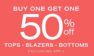 Tops, Blazers and Bottoms BOGO 50% off